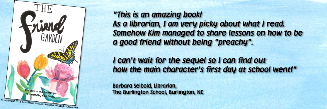 This is an amazing book!  As a librarian, I am very picky about what I read.  Somehow Kim managed to share lessons on how to be  a good friend without being preachy.  I can't wait for the sequel so I can find out  how the main character's first day at school went! Barbara Seibold, Librarian, The Burlington School, Burlington, NC